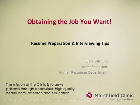 Obtaining the Job You Want! Sara Salsbury Marshfield Clinic Human Resources Department Resume Preparation & Interviewing Tips The mission of the Clinic.