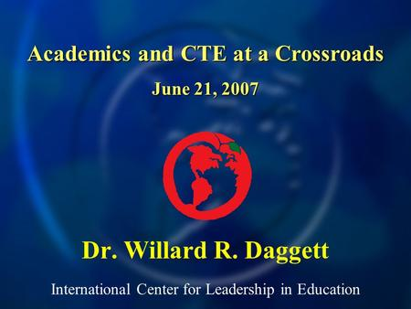 International Center for Leadership in Education Dr. Willard R. Daggett Academics and CTE at a Crossroads June 21, 2007.