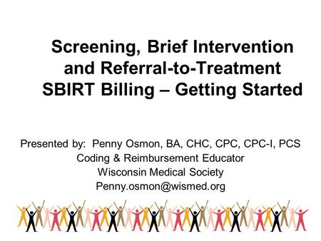 Screening, Brief Intervention and Referral-to-Treatment SBIRT Billing – Getting Started Presented by: Penny Osmon, BA, CHC, CPC, CPC-I, PCS Coding & Reimbursement.