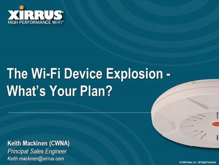 ® 2009 Xirrus, Inc. All Rights Reserved The Wi-Fi Device Explosion - Whats Your Plan? Keith Mackinen (CWNA) Principal Sales Engineer
