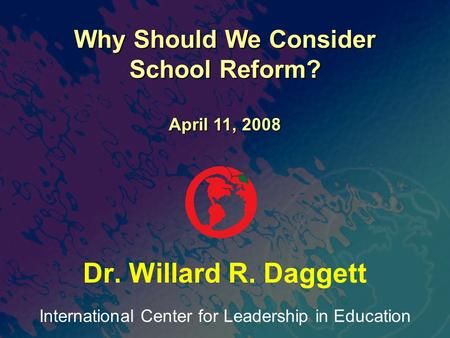International Center for Leadership in Education Dr. Willard R. Daggett Why Should We Consider School Reform? April 11, 2008.