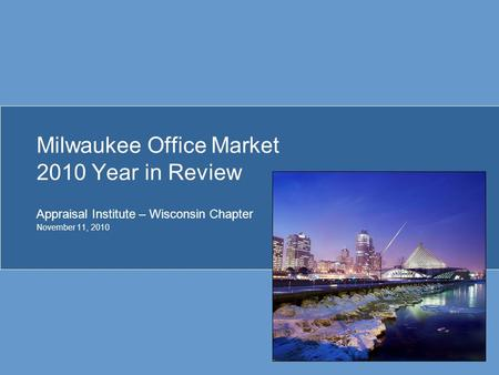 Milwaukee Office Market 2010 Year in Review Appraisal Institute – Wisconsin Chapter November 11, 2010.