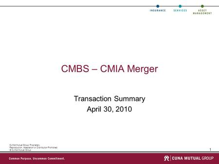 1 CUNA Mutual Group Proprietary Reproduction, Adaptation or Distribution Prohibited © CUNA Mutual Group CMBS – CMIA Merger Transaction Summary April 30,