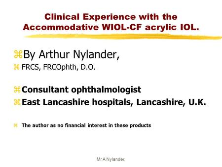 Mr A Nylander. Clinical Experience with the Accommodative WIOL-CF acrylic IOL. zBy Arthur Nylander, zFRCS, FRCOphth, D.O. zConsultant ophthalmologist zEast.