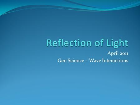 April 2011 Gen Science – Wave Interactions. Reflections of Light Energy Wednesday April 11 th, 2012 Warm-up: 1. Predict what will happen to a beam of.
