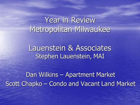 Year in Review Metropolitan Milwaukee Lauenstein & Associates Stephen Lauenstein, MAI Dan Wilkins – Apartment Market Scott Chapko – Condo and Vacant Land.