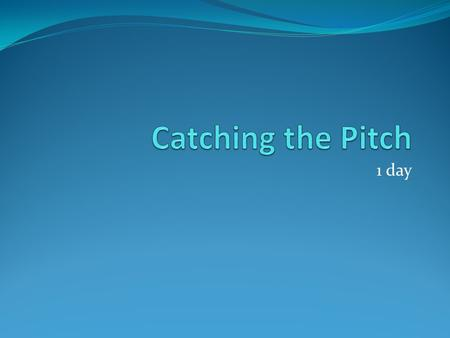 1 day. Catching the Pitch Wednesday March 28 th, 2012 Warm-up: ** Answer in complete sentences below your paste-in*** 1. How is sound transferred as energy?