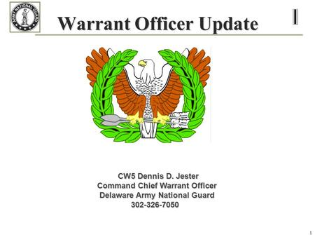 1 Warrant Officer Update CW5 Dennis D. Jester Command Chief Warrant Officer Delaware Army National Guard Delaware Army National Guard 302-326-7050 302-326-7050.