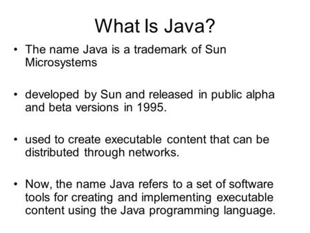 What Is Java? The name Java is a trademark of Sun Microsystems