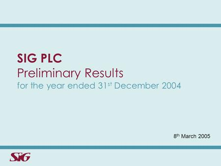 SIG PLC Preliminary Results for the year ended 31 st December 2004 8 th March 2005.