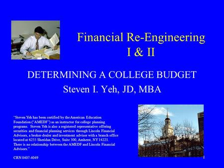 1 Financial Re-Engineering I & II DETERMINING A COLLEGE BUDGET Steven I. Yeh, JD, MBA Steven Yeh has been certified by the American Education Foundation.