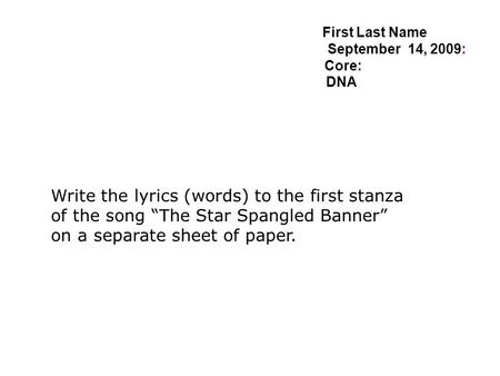 First Last Name :____ September 14, 2009: Core: _____________ DNA______________ Write the lyrics (words) to the first stanza of the song The Star Spangled.