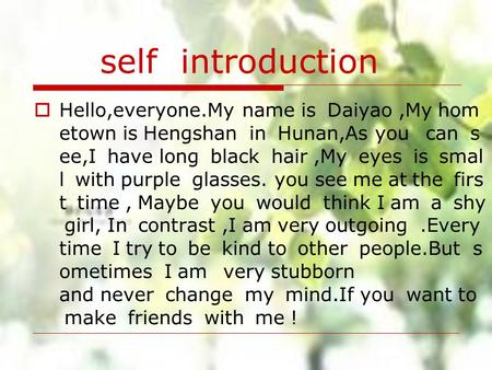 Self introduction Hello,everyone.My name is Daiyao,My hom etown is Hengshan in Hunan,As you can s ee,I have long black hair,My eyes is smal l with purple.