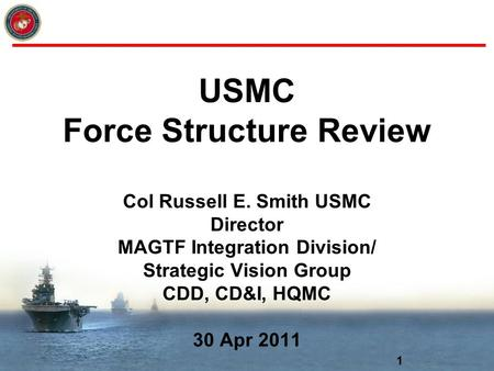 1 USMC Force Structure Review Col Russell E. Smith USMC Director MAGTF Integration Division/ Strategic Vision Group CDD, CD&I, HQMC 30 Apr 2011.