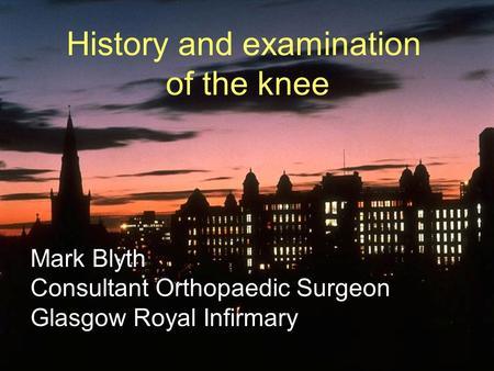 History and examination of the knee Mark Blyth Consultant Orthopaedic Surgeon Glasgow Royal Infirmary.