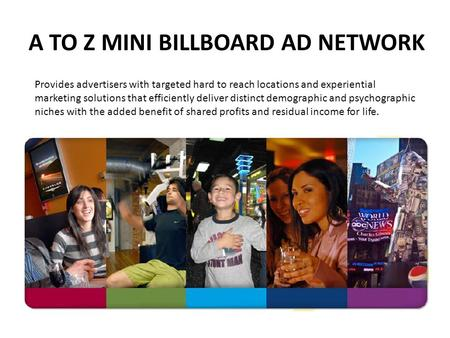 A TO Z MINI BILLBOARD AD NETWORK Provides advertisers with targeted hard to reach locations and experiential marketing solutions that efficiently deliver.