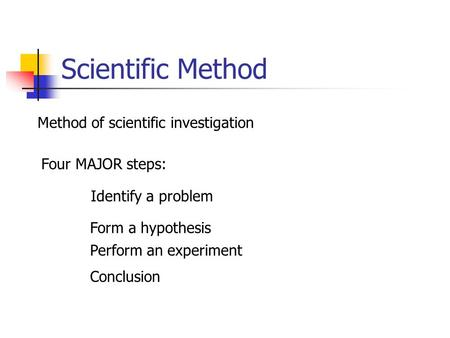 Scientific Method Method of scientific investigation Four MAJOR steps: Identify a problem Form a hypothesis Perform an experiment Conclusion.
