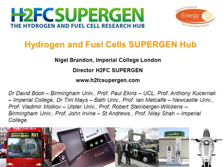 Hydrogen and Fuel Cells SUPERGEN Hub Nigel Brandon, Imperial College London Director H2FC SUPERGEN www.h2fcsupergen.com Dr David Book – Birmingham Univ.,