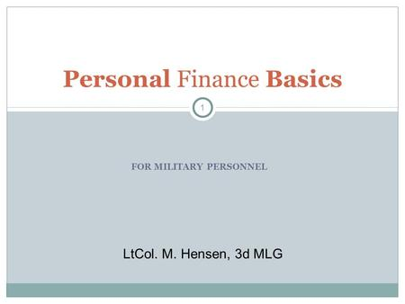 FOR MILITARY PERSONNEL Personal Finance Basics 1 LtCol. M. Hensen, 3d MLG.