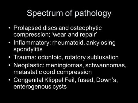 Spectrum of pathology Prolapsed discs and osteophytic compression; wear and repair Inflammatory: rheumatoid, ankylosing spondylitis Trauma: odontoid, rotatory.