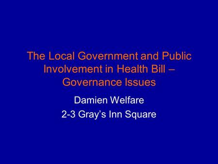 The Local Government and Public Involvement in Health Bill – Governance Issues Damien Welfare 2-3 Grays Inn Square.