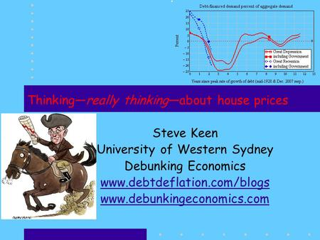 Thinkingreally thinkingabout house prices Steve Keen University of Western Sydney Debunking Economics www.debtdeflation.com/blogs www.debunkingeconomics.com.