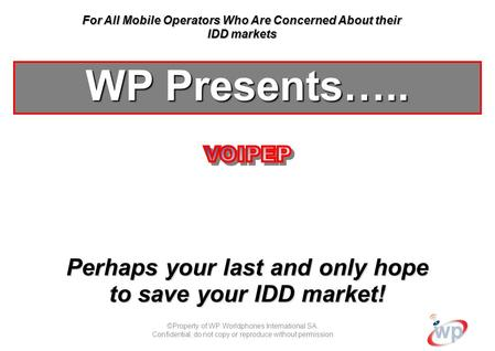 ©Property of WP Worldphones International SA. Confidential; do not copy or reproduce without permission Perhaps your last and only hope to save your IDD.