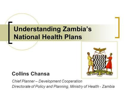 Understanding Zambias National Health Plans Collins Chansa Chief Planner – Development Cooperation Directorate of Policy and Planning, Ministry of Health.
