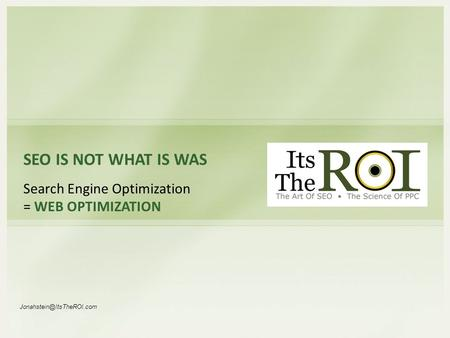 SEO IS NOT WHAT IS WAS Search Engine Optimization = WEB OPTIMIZATION
