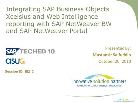 Integrating SAP Business Objects Xcelsius and Web Intelligence reporting with SAP NetWeaver BW and SAP NetWeaver Portal Presented By: Mustansir Saifuddin.