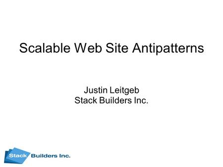 Scalable Web Site Antipatterns Justin Leitgeb Stack Builders Inc.
