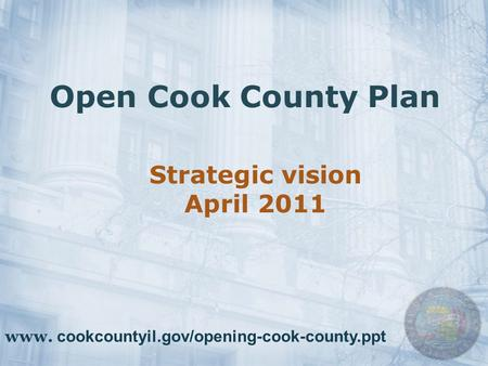 Open Cook County Plan Strategic vision April 2011 www. cookcountyil.gov/opening-cook-county.ppt.