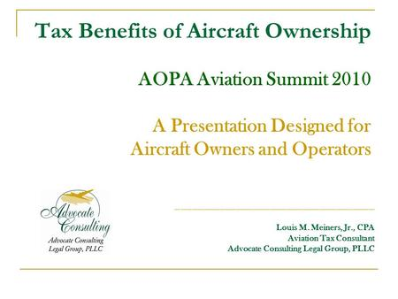 Tax Benefits of Aircraft Ownership AOPA Aviation Summit 2010 A Presentation Designed for Aircraft Owners and Operators ____________________________________.