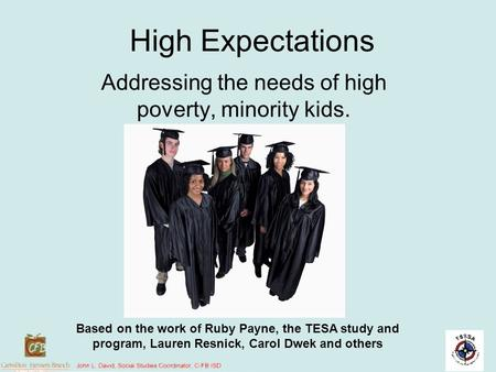 High Expectations Addressing the needs of high poverty, minority kids. Based on the work of Ruby Payne, the TESA study and program, Lauren Resnick, Carol.