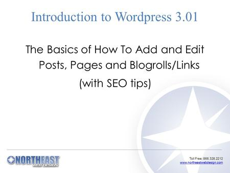 Toll Free: 866.328.2212 www.northeastwebdesign.com www.northeastwebdesign.com Introduction to Wordpress 3.01 The Basics of How To Add and Edit Posts, Pages.