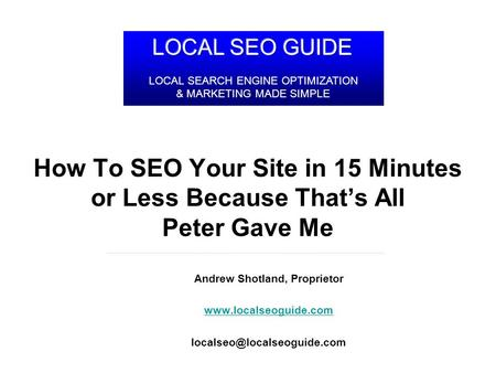 LocalSEOGuide.com How To SEO Your Site in 15 Minutes or Less Because Thats All Peter Gave Me Andrew Shotland, Proprietor