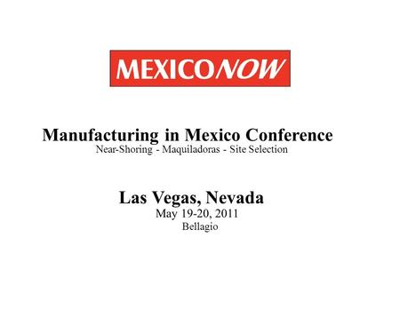 Las Vegas, Nevada May 19-20, 2011 Bellagio Manufacturing in Mexico Conference Near-Shoring - Maquiladoras - Site Selection.