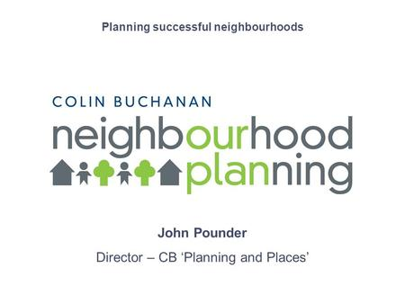 Short presentation title Planning successful neighbourhoods John Pounder Director – CB Planning and Places.