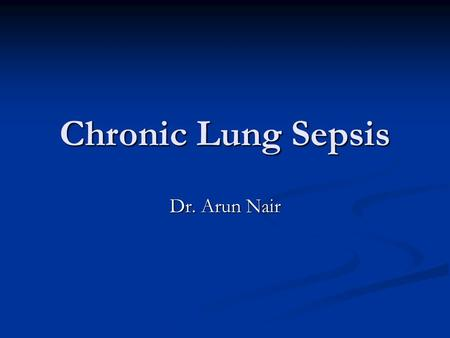 Chronic Lung Sepsis Dr. Arun Nair. Includes Lung Abscess Lung Abscess Empyema Empyema Bronchiectasis Bronchiectasis.