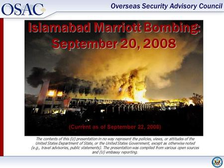 Overseas Security Advisory Council Islamabad Marriott Bombing: September 20, 2008 (Current as of September 22, 2008) The contents of this (U) presentation.