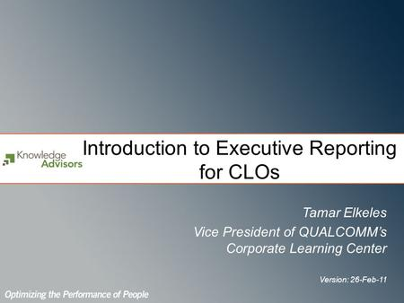 Introduction to Executive Reporting for CLOs Tamar Elkeles Vice President of QUALCOMMs Corporate Learning Center Version: 26-Feb-11.