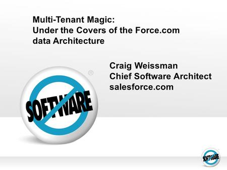 Multi-Tenant Magic: Under the Covers of the Force.com data Architecture Craig Weissman Chief Software Architect salesforce.com.