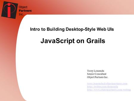 Intro to Building Desktop-Style Web UIs JavaScript on Grails Torey Lomenda Senior Consultant Object Partners Inc.