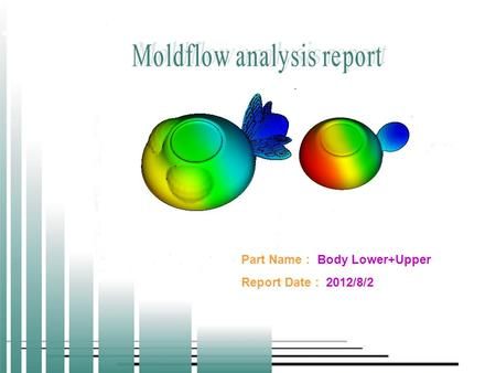 Page 1 2012/8/2 MOLDFLOW ANALYSIS REPORT Part Name : Body Lower+Upper Report Date : 2012/8/2.