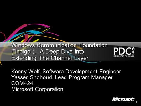 "3/25/2017 8:53 AM Windows Communication Foundation (""Indigo""): A Deep Dive Into Extending The Channel Layer Kenny Wolf, Software Development Engineer."