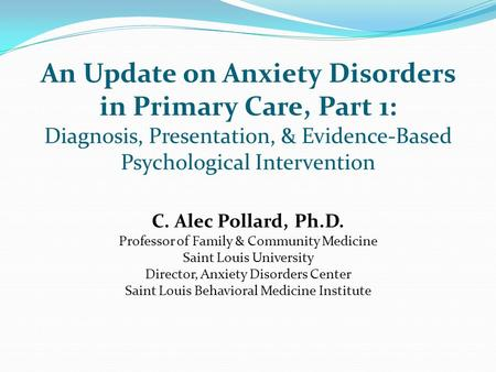 An Update on Anxiety Disorders in Primary Care, Part 1: Diagnosis, Presentation, & Evidence-Based Psychological Intervention C. Alec Pollard, Ph.D. Professor.