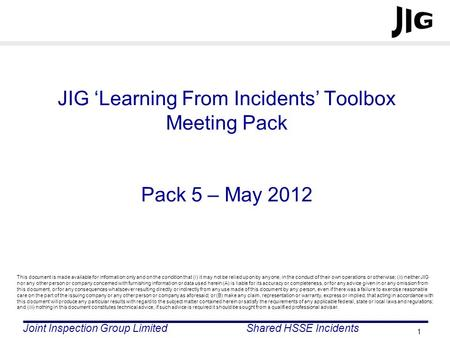 Joint Inspection Group LimitedShared HSSE Incidents 1 JIG Learning From Incidents Toolbox Meeting Pack Pack 5 – May 2012 This document is made available.