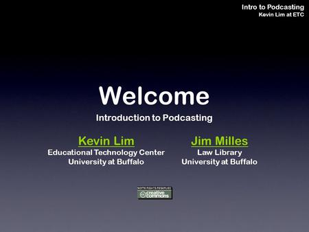 Intro to Podcasting Kevin Lim at ETC Welcome Introduction to Podcasting Kevin Lim Educational Technology Center University at Buffalo Jim Milles Law Library.