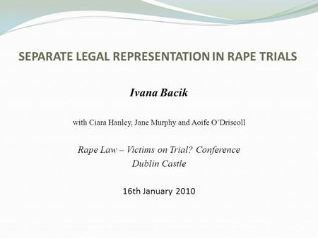 SEPARATE LEGAL REPRESENTATION IN RAPE TRIALS Ivana Bacik with Ciara Hanley, Jane Murphy and Aoife ODriscoll Rape Law – Victims on Trial? Conference Dublin.