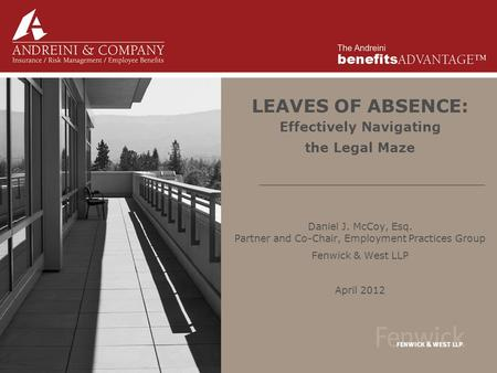LEAVES OF ABSENCE: Effectively Navigating the Legal Maze Daniel J. McCoy, Esq. Partner and Co-Chair, Employment Practices Group Fenwick & West LLP April.